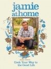Jamie at Home: Cook Your Way to the Good Life - Jamie Oliver, David Loftus