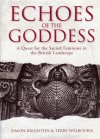 Echoes of the Goddess: A Quest for the Sacred Feminine in the British Landscape - Simon Brighton, Terry Welbourn