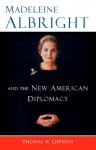 Madeleine Albright And The New American Diplomacy - Thomas W. Lippman