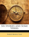Six Stories and Some Verses - Robert Beverly Hale