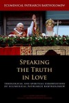 Speaking the Truth in Love: Theological and Spiritual Exhortations of Ecumenical Patriarch Bartholomew - Bartholomew I of Constantinople, John Chryssavgis, Rowan Williams
