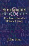 Spirituality & Health Care: Reaching Toward a Holistic Future - John Shea