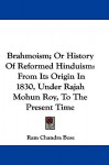 Brahmoism; Or History of Reformed Hinduism: From Its Origin in 1830, Under Rajah Mohun Roy, to the Present Time - Ram Chandra Bose