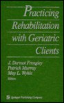 Practicing Rehabilitation with Geriatric Clients - J. Dermot Frengley, Patrick Murray, May L. Wykle