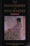 The Philosophy of Psychiatry: A Companion (International Perspectives in Philosophy and Psychiatry) - Jennifer Radden