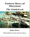 Eastern Shore of Maryland: The Guidebook - Katie Moose