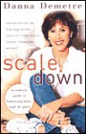 Scale Down: A Realistic Guide to Balancing Body, Soul, and Spirit - Danna Demetre