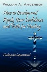 How to Develop and Apply Your Confidence and Faith for Healing: Healing the Supernatural - William A. Anderson