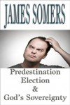 Predestination Election & God's Sovereignty - James Somers