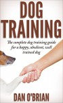 Dog Training: The Complete Dog Training Guide For A Happy, Obedient, Well Trained Dog (FREE BONUS BOOK INCLUDED) (Beginner Dog Training, Dog Training Techniques,Puppy Training, Dog Training Lessons) - Dan O'Brian