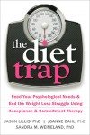 The Diet Trap: Feed Your Psychological Needs and End the Weight Loss Struggle Using Acceptance and Commitment Therapy - Jason Lillis, Joanne Dahl, Sandra M. Weineland