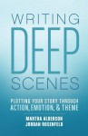 Writing Deep Scenes: Plotting Your Story Through Action, Emotion, and Theme - Martha Alderson, Jordan Rosenfeld