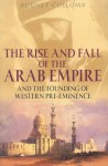 The Rise and Fall of the Arab Empire: And the Founding of Western Pre-Eminence - Rodney Collomb