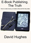 E-Book publishing. The Truth: How to make money on kindle without all the fairy tales. - David Hughes