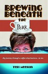 Brewing Beneath the Perk: My journey through a coffee shop business ... to me. - Teri Meehan, Vicki Phillips, Debbi Main, Debbi Main, Edwin Demafiles, Patricia O'Donnell