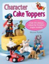 Character Cake Toppers: Over 40 Projects and 100s of Ideas for Fondant Sugar Characters - Maisie Parrish