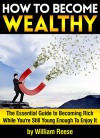 How to Become Wealthy: The Essential Guide to Becoming Rich While You're Still Young Enough To Enjoy It - William Reese