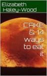 CAKE & 14 ways to eat it - Elizabeth Haley-Wood