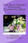 The Busy Bride's Wedding Planning Bible: 70 Pages of Need to Know Information for Every Bride to Be! - Dream Publishing, Tara Conway Patrick, Gina Vittorio, Karen Watson, Katrina Currie, Rob Loar, Mykal McEldowney, Melanie Murray, Melissa Nyssen, Angela Pineda, David Bark