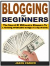 Blogging for Beginners: The Secret Of Millionaire Bloggers To Creating Profitable Blogs In Any Niche! - Jason Parker