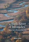 The Bark River Chronicles: Stories from a Wisconsin Watershed - Milton J. Bates