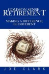 Common Sense Retirement: Making a Difference; Be Different - Joe Clark