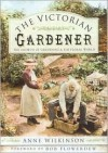 The Victorian Gardener: The Growth of Gardening & the Floral World - Anne Wilkinson