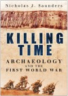 Killing Time: Archaeology and the First World War - Nicholas J. Saunders