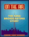 On the Air: The King Broadcating Story - Daniel Jack Chasan