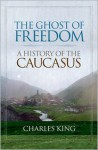The Ghost of Freedom: A History of the Caucasus - Charles King