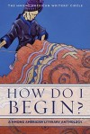 How Do I Begin?: A Hmong American Literary Anthology - Hmong American Writers' Circle, Andre Yang, Yia Lee, Martha Vang, Maiyer Vang, Bryan Thao Worra, Xai Lee, Khaty Xiong, Ka Vang, V. Chachoua Xiong-Gnandt, Mai Neng Moua, Anthony Cody, Pos L. Moua, Soul Choj Vang, Yashi Lee, Ying Thao, Burlee Vang, May Lee-Yang