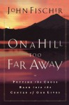 On a Hill Too Far Away: Putting the Cross Back into the Center of Our Lives - John Fischer