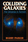 Colliding Galaxies: The Universe in Turmoil - Barry R. Parker