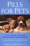 Pills For Pets: The A to Z Guide to Drugs and Medications for Your Animal Companion - Debra Eldredge