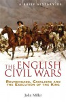A Brief History of the English Civil Wars (Brief Histories) - John Miller