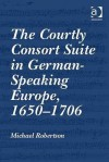 The Courtly Consort Suite In German Speaking Europe, 1650 1706 - Michael Robertson