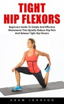 Tight Hip Flexors: Beginners Guide To Simple and Effective Movements That Quickly Reduce Pain and Release Tight Hip Flexors! (Hip Replacement, Hip Flexor Exericises, Mobility Exercises) - Adam Johnson