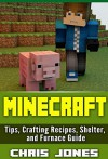 Minecraft: Complete Unofficial Simple Beginners Guide Tips, Crafting Recipes, Shelter, and Furnace Guide - Chris Jones