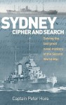 Sydney, Cipher and Search: Solving the Last Great Naval Mystery of the Second World War - Peter Hore