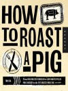 How to Roast a Pig: From Oven-Roasted Tenderloin to Slow-Roasted Pulled Pork Shoulder to the Spit-Roasted Whole Hog - Tom Rea
