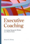 Executive Coaching: Developing Managerial Wisdom in a World of Chaos - Richard R. Kilburg