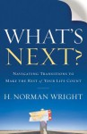 What's Next?: Navigating Transitions to Make the Rest of Your Life Count - H. Norman Wright