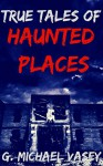 True Tales of Haunted Places - G. Michael Vasey