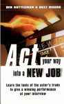 ACT Your Way Into a New Job: Learn the Tools of the Actor's Trade to Give a Winning Performance at Your - Deb Gottesman, Buzz Mauro