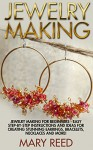 Jewelry Making: Jewelry Making For Beginners - Easy Step-by-Step Instructions And Ideas For Creating Stunning Earrings, Bracelets, Necklaces And More! ... Make Jewelry, Jewelry Making For Beginners) - Mary Reed
