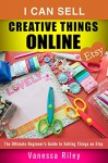 I Can Sell Creative Things Online: The Ultimate Beginner's Guide to Selling Things on Etsy (Etsy Empire) - Vanessa Riley