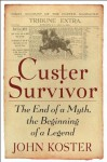 Custer Survivor: The End of a Myth, the Beginning of a Legend - John Koster, Louise Barnett