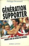 Generation Supporter: Enquete Sur Les Ultras Du Football - Philippe Broussard