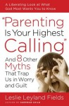 Parenting Is Your Highest Calling: And Eight Other Myths That Trap Us in Worry and Guilt - Leslie Leyland Fields