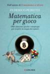 Matematica per gioco : Oltre duecento giochi e rompicapi per scoprire la magia dei numeri - Federico Peiretti